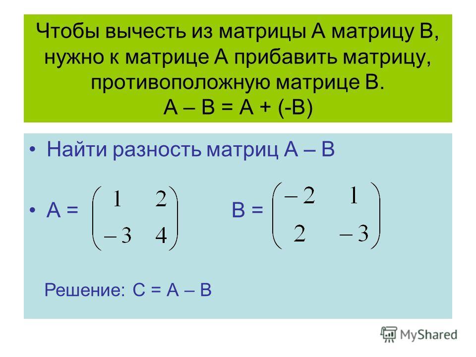 Чтобы вычесть из матрицы А матрицу В, нужно к матрице А прибавить матрицу, противоположную матрице В. А – В = А + (-В) Найти разность матриц А – В А = В = Решение: С = А – В
