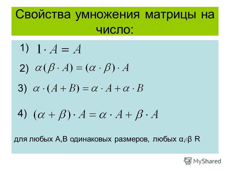 Свойства умножения матрицы на число: 1) 2)2) 3) 4) для любых А,В одинаковых размеров, любых α, β R