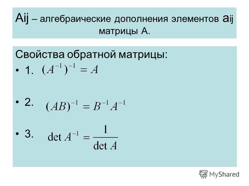 Aij – алгебраические дополнения элементов a ij матрицы А. Свойства обратной матрицы: 1. 2. 3.