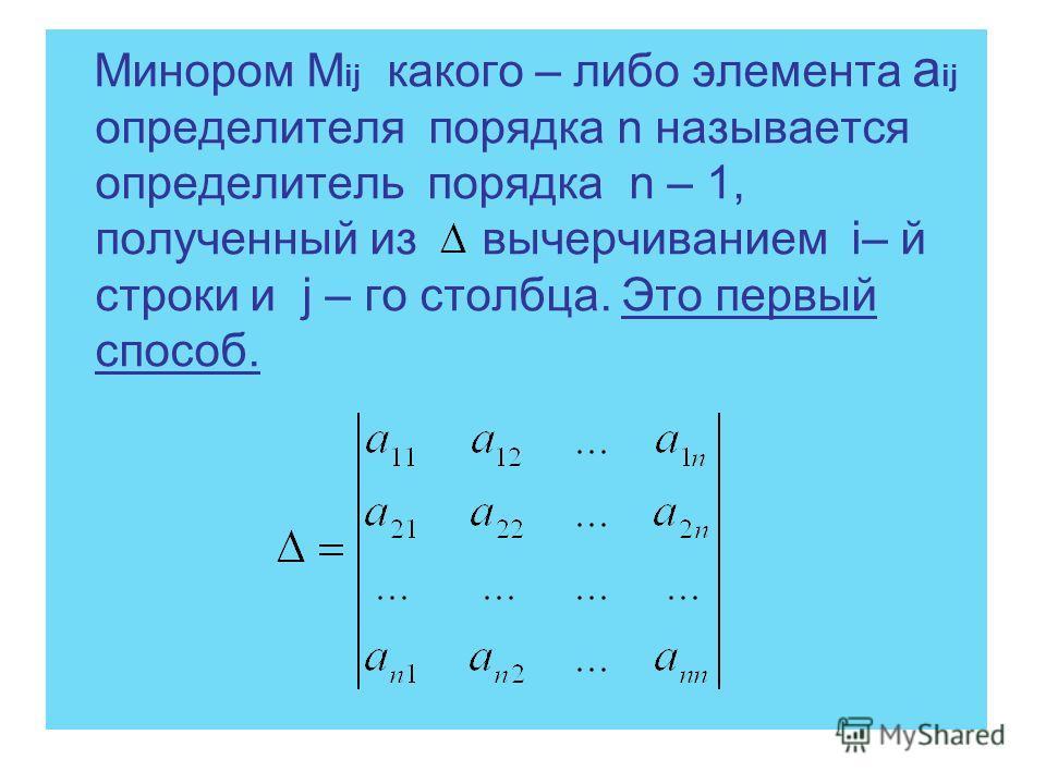 Минором М ij какого – либо элемента a ij определителя порядка n называется определитель порядка n – 1, полученный из вычерчиванием i– й строки и j – го столбца. Это первый способ.