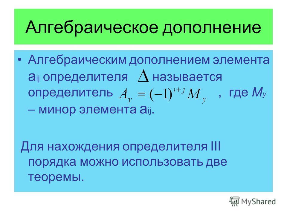 Алгебраическое дополнение Алгебраическим дополнением элемента а ij определителя называется определитель, где М y – минор элемента a ij. Для нахождения определителя III порядка можно использовать две теоремы.