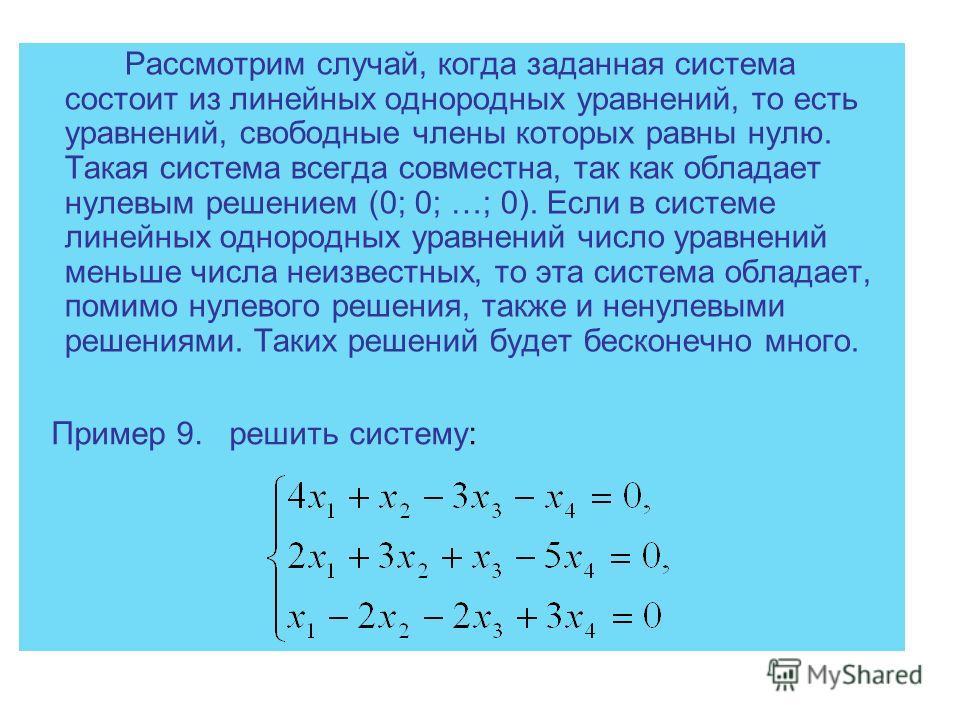 Рассмотрим случай, когда заданная система состоит из линейных однородных уравнений, то есть уравнений, свободные члены которых равны нулю. Такая система всегда совместна, так как обладает нулевым решением (0; 0; …; 0). Если в системе линейных однород