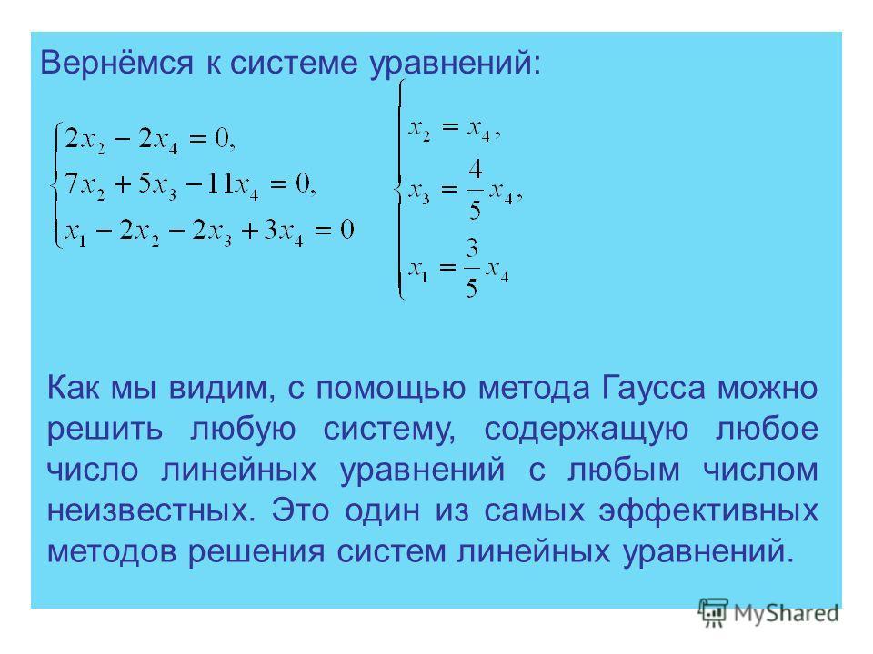 Вернёмся к системе уравнений: Как мы видим, с помощью метода Гаусса можно решить любую систему, содержащую любое число линейных уравнений с любым числом неизвестных. Это один из самых эффективных методов решения систем линейных уравнений.