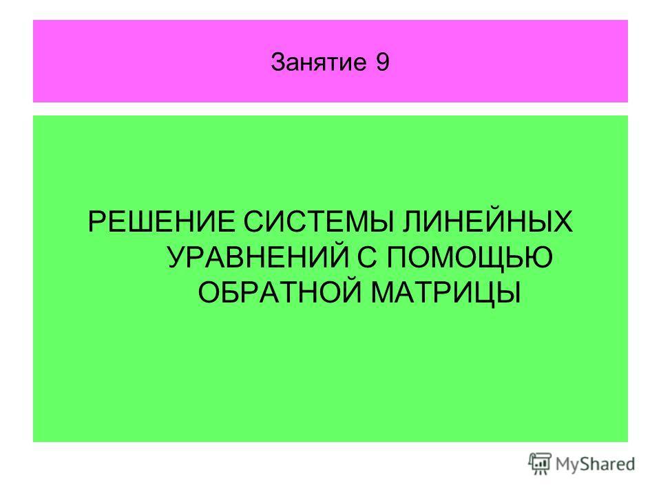 Занятие 9 РЕШЕНИЕ СИСТЕМЫ ЛИНЕЙНЫХ УРАВНЕНИЙ С ПОМОЩЬЮ ОБРАТНОЙ МАТРИЦЫ
