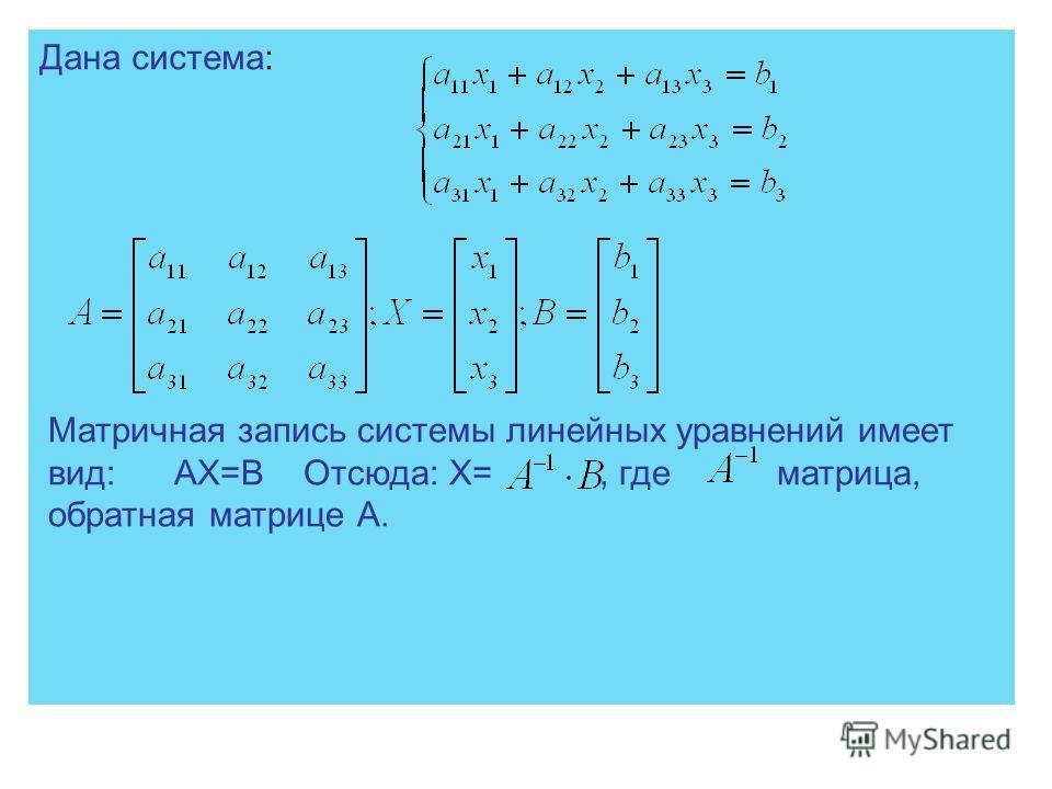 Дана система: Матричная запись системы линейных уравнений имеет вид: АХ=В Отсюда: Х=, где матрица, обратная матрице А.