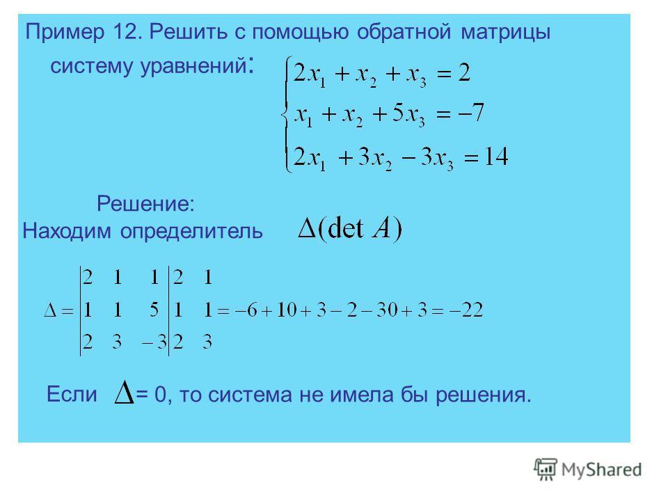 Пример 12. Решить с помощью обратной матрицы систему уравнений : Решение: Находим определитель Если = 0, то система не имела бы решения.