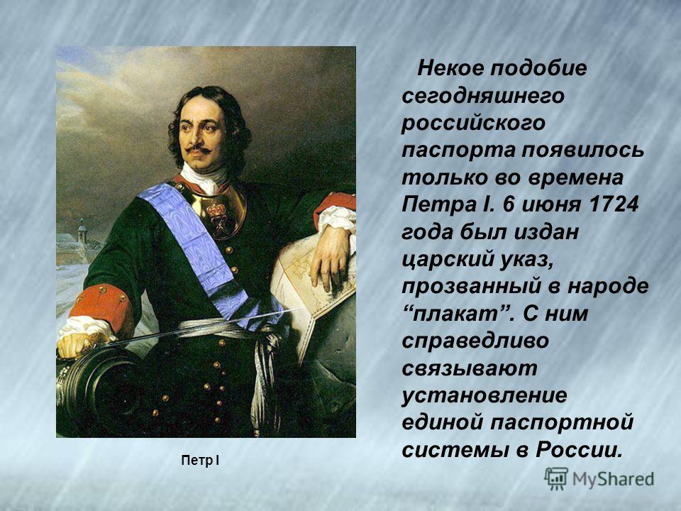 Петр I Некое подобие сегодняшнего российского паспорта появилось только во времена Петра I. 6 июня 1724 года был издан царский указ, прозванный в народе плакат. С ним справедливо связывают установление единой паспортной системы в России.