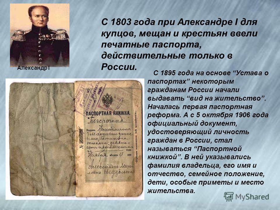Александр I С 1803 года при Александре I для купцов, мещан и крестьян ввели печатные паспорта, действительные только в России. С 1895 года на основе Устава о паспортах некоторым гражданам России начали выдавать вид на жительство. Началась первая пасп