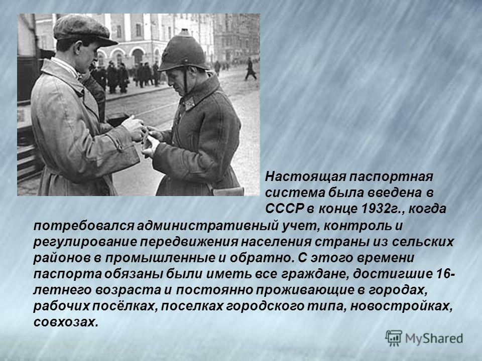 Настоящая паспортная система была введена в СССР в конце 1932г., когда потребовался административный учет, контроль и регулирование передвижения населения страны из сельских районов в промышленные и обратно. С этого времени паспорта обязаны были имет
