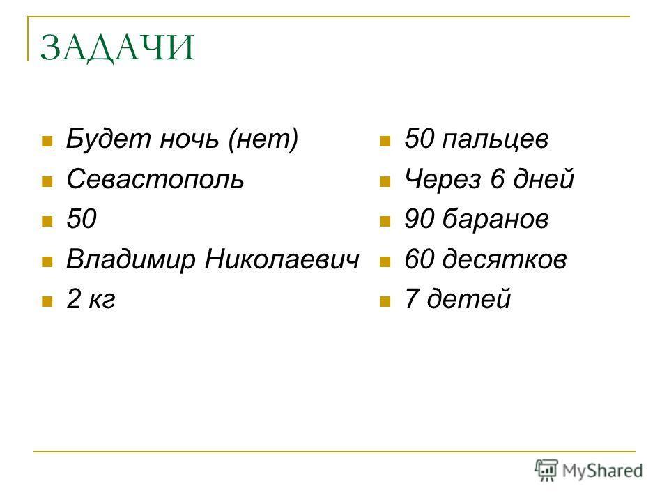 ЗАДАЧИ Будет ночь (нет) Севастополь 50 Владимир Николаевич 2 кг 50 пальцев Через 6 дней 90 баранов 60 десятков 7 детей