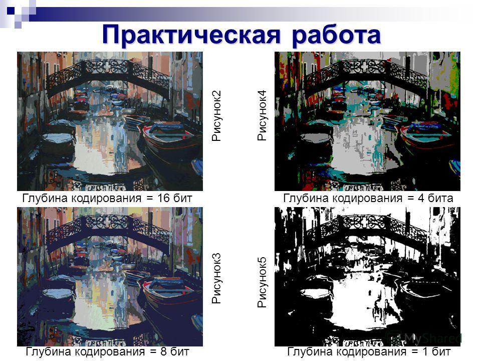 Практическая работа Рисунок2 Рисунок3 Рисунок4 Рисунок5 Глубина кодирования = 1 бит Глубина кодирования = 4 бита Глубина кодирования = 8 бит Глубина кодирования = 16 бит