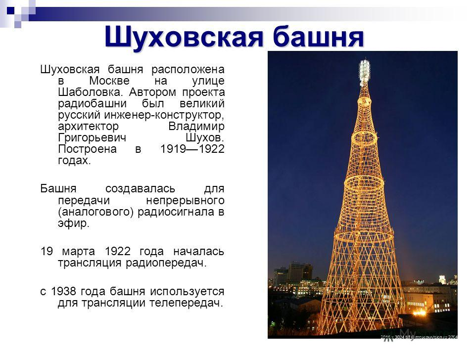 Шуховская башня Шуховская башня расположена в Москве на улице Шаболовка. Автором проекта радиобашни был великий русский инженер-конструктор, архитектор Владимир Григорьевич Шухов. Построена в 19191922 годах. Башня создавалась для передачи непрерывног