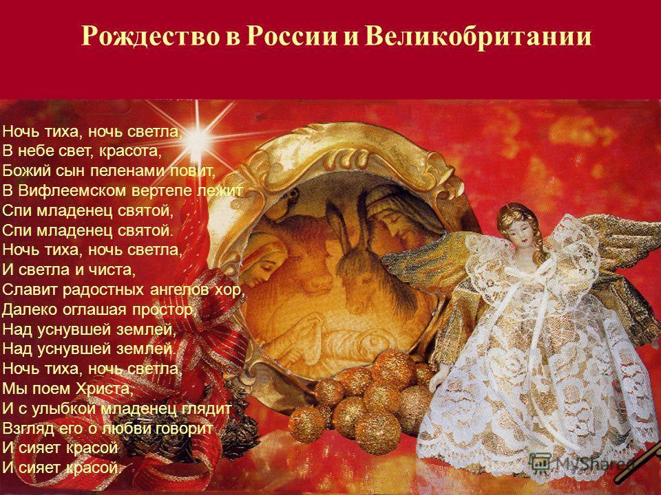 Рождество в России и Великобритании Ночь тиха, ночь светла, В небе свет, красота, Божий сын пеленами повит, В Вифлеемском вертепе лежит Спи младенец святой, Спи младенец святой. Ночь тиха, ночь светла, И светла и чиста, Славит радостных ангелов хор,