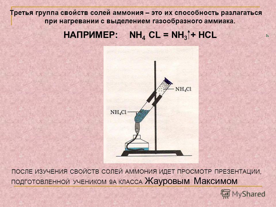 ч Третья группа свойств солей аммония – это их способность разлагаться при нагревании с выделением газообразного аммиака. НАПРИМЕР: NH 4 CL = NH 3 + HCL ПОСЛЕ ИЗУЧЕНИЯ СВОЙСТВ СОЛЕЙ АММОНИЯ ИДЕТ ПРОСМОТР ПРЕЗЕНТАЦИИ, ПОДГОТОВЛЕННОЙ УЧЕНИКОМ 9А КЛАССА