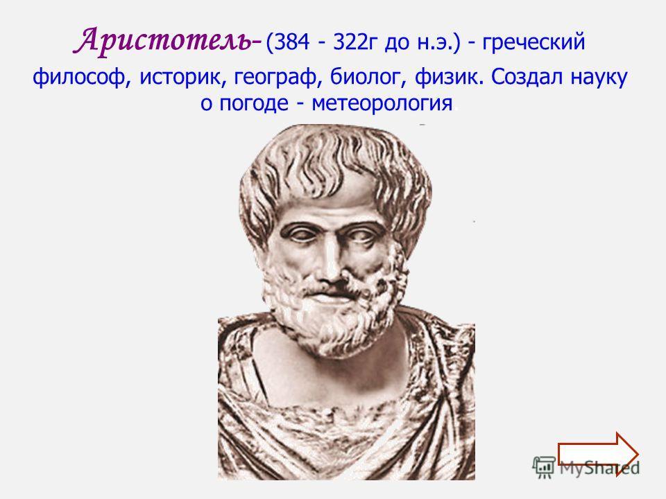 Аристотель- (384 - 322г до н.э.) - греческий философ, историк, географ, биолог, физик. Создал науку о погоде - метеорология.