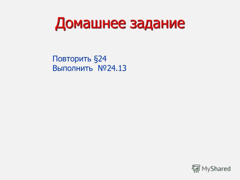 Домашнее задание Повторить §24 Выполнить 24.13
