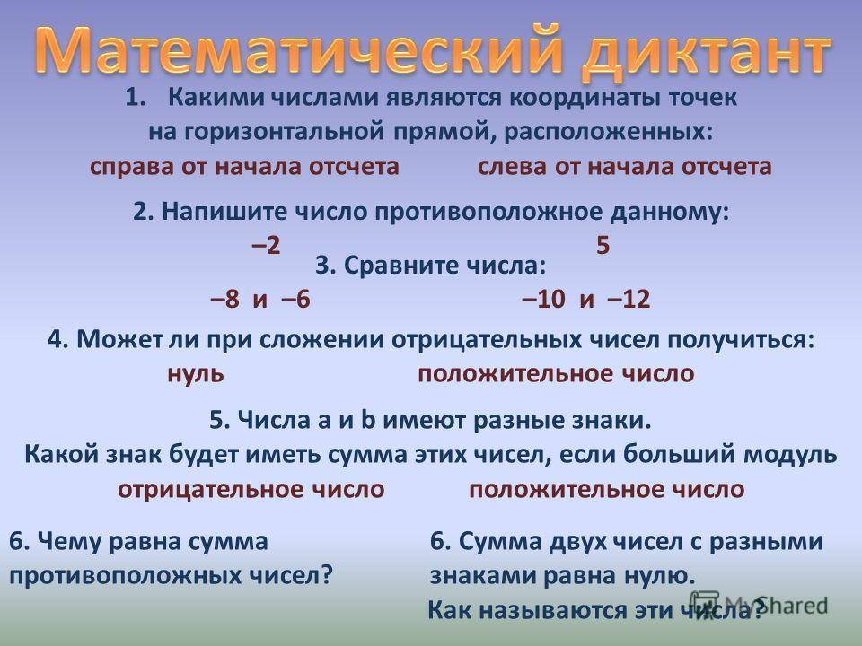 1.Какими числами являются координаты точек на горизонтальной прямой, расположенных: справа от начала отсчета слева от начала отсчета 2. Напишите число противоположное данному: –2 5 3. Сравните числа: –8 и –6 –10 и –12 4. Может ли при сложении отрицат