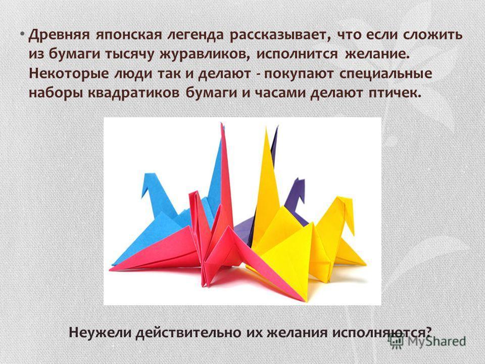 Древняя японская легенда рассказывает, что если сложить из бумаги тысячу журавликов, исполнится желание. Некоторые люди так и делают - покупают специальные наборы квадратиков бумаги и часами делают птичек. Неужели действительно их желания исполняются