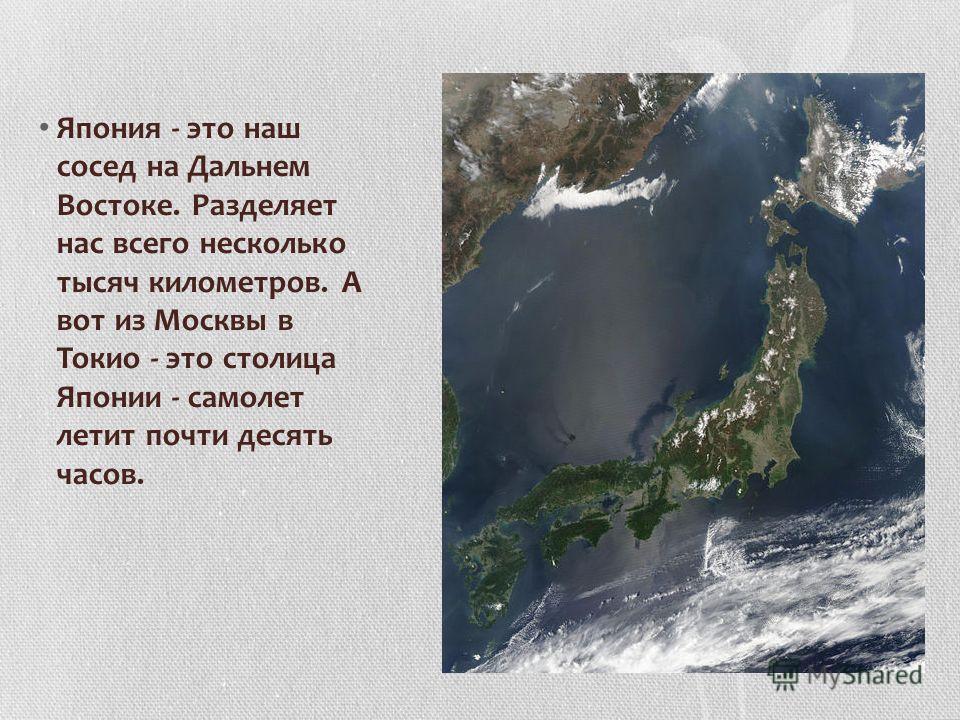 Япония - это наш сосед на Дальнем Востоке. Разделяет нас всего несколько тысяч километров. А вот из Москвы в Токио - это столица Японии - самолет летит почти десять часов.
