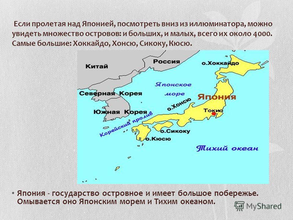 Если пролетая над Японией, посмотреть вниз из иллюминатора, можно увидеть множество островов: и больших, и малых, всего их около 4000. Самые большие: Хоккайдо, Хонсю, Сикоку, Кюсю. Япония - государство островное и имеет большое побережье. Омывается о