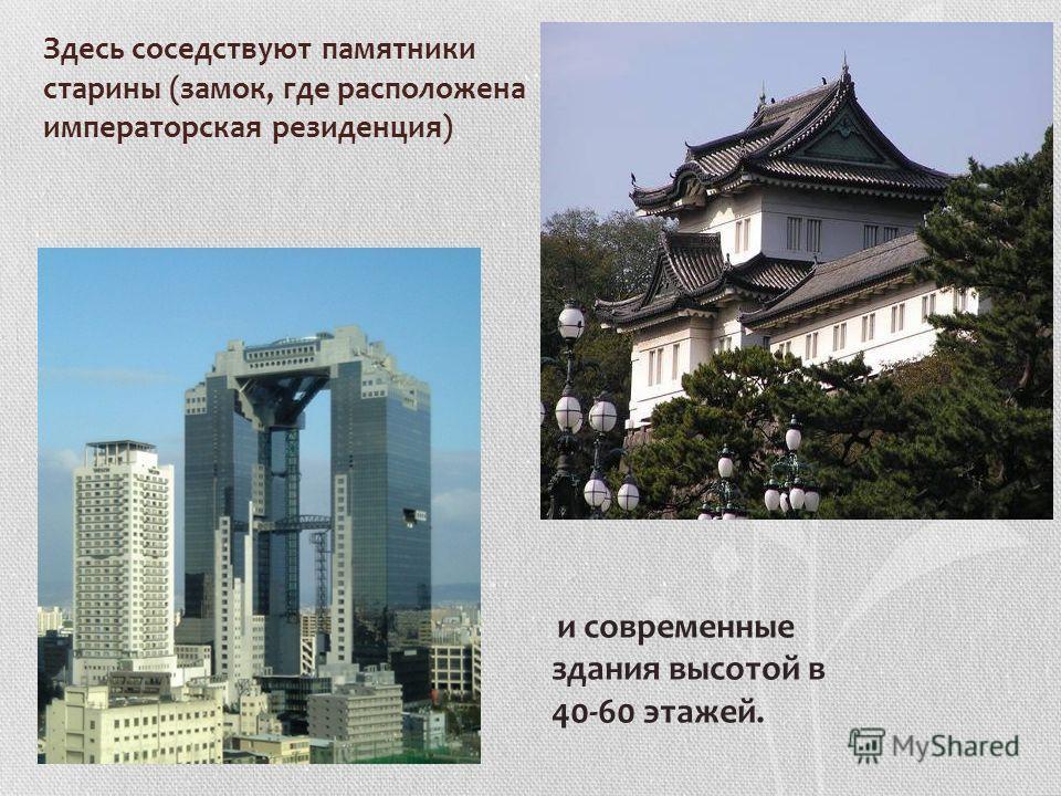 Здесь соседствуют памятники старины (замок, где расположена императорская резиденция) и современные здания высотой в 40-60 этажей.