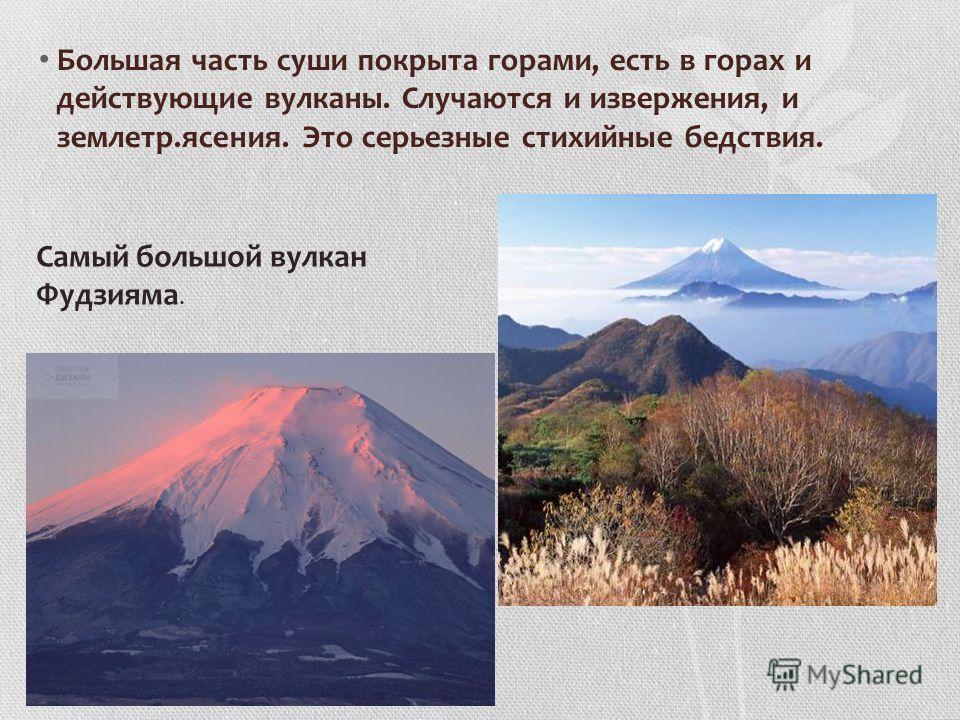 Большая часть суши покрыта горами, есть в горах и действующие вулканы. Случаются и извержения, и землетр.ясения. Это серьезные стихийные бедствия. Самый большой вулкан Фудзияма.