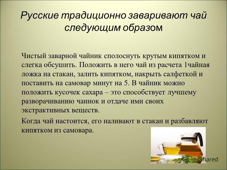 Русские традиционно заваривают чай следующим образом Чистый заварной чайник сполоснуть крутым кипятком и слегка обсушить. Положить в него чай из расчета 1чайная ложка на стакан, залить кипятком, накрыть салфеткой и поставить на самовар минут на 5. В