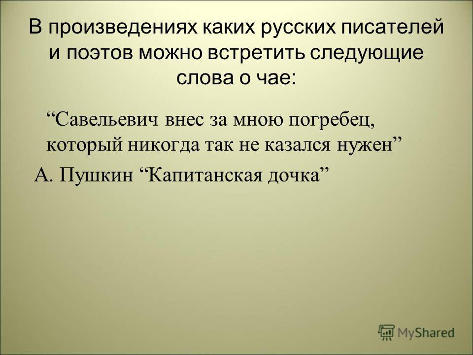 В произведениях каких русских писателей и поэтов можно встретить следующие слова о чае: Савельевич внес за мною погребец, который никогда так не казался нужен А. Пушкин Капитанская дочка