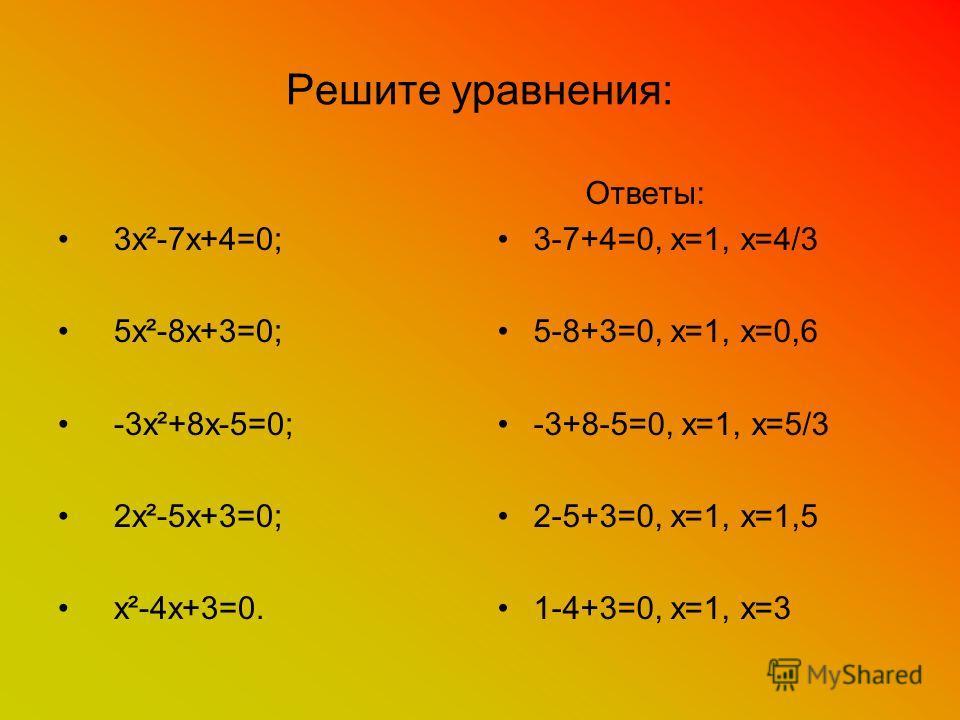 Решите уравнения: 3х²-7х+4=0; 5х²-8х+3=0; -3х²+8х-5=0; 2х²-5х+3=0; х²-4х+3=0. Ответы: 3-7+4=0, х=1, х=4/3 5-8+3=0, х=1, х=0,6 -3+8-5=0, х=1, х=5/3 2-5+3=0, х=1, х=1,5 1-4+3=0, х=1, х=3