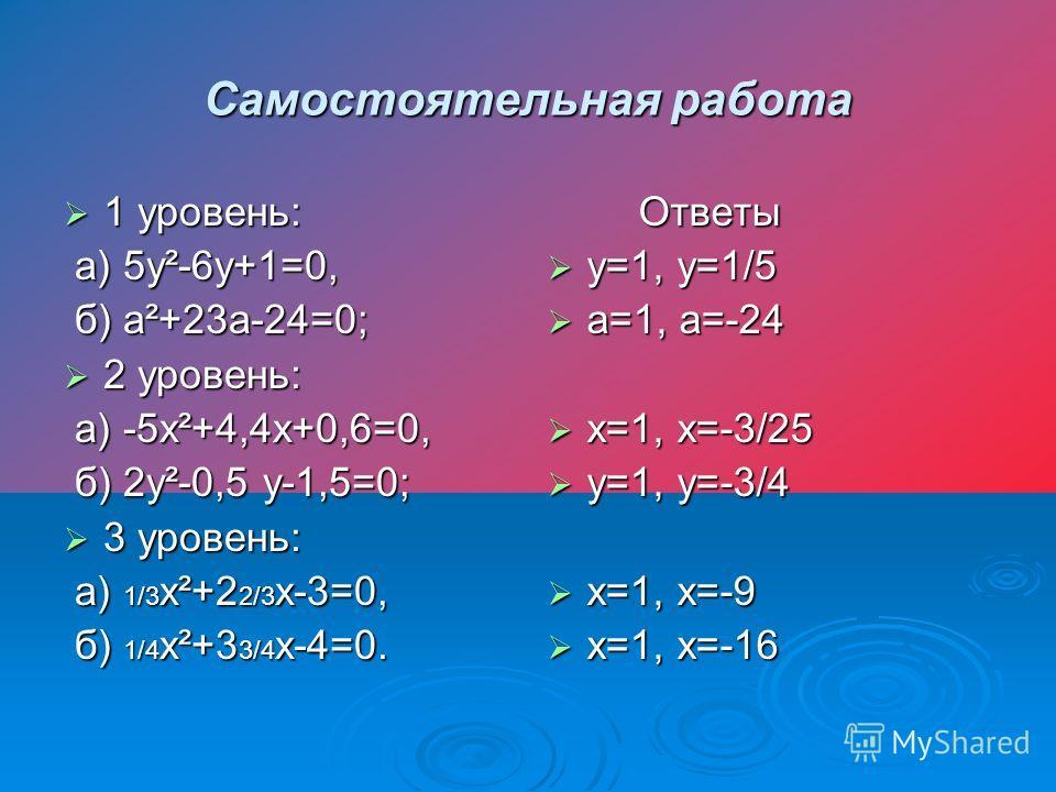 Самостоятельная работа 1 уровень: 1 уровень: а) 5у²-6у+1=0, а) 5у²-6у+1=0, б) а²+23а-24=0; б) а²+23а-24=0; 2 уровень: 2 уровень: а) -5х²+4,4х+0,6=0, а) -5х²+4,4х+0,6=0, б) 2у²-0,5 у-1,5=0; б) 2у²-0,5 у-1,5=0; 3 уровень: 3 уровень: а) 1/3 х²+2 2/3 х-3