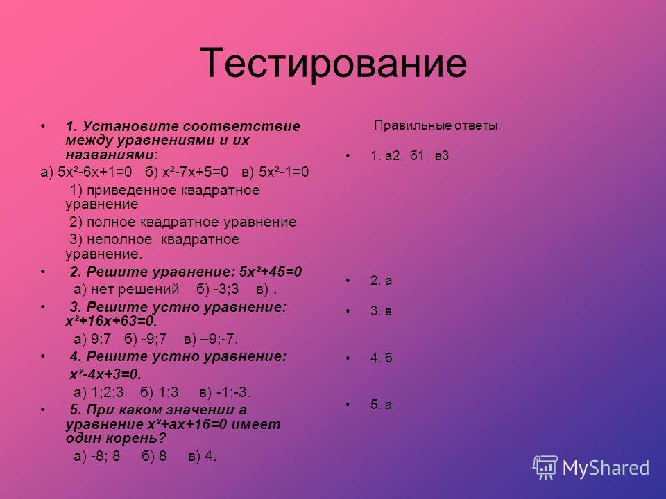 Тестирование 1. Установите соответствие между уравнениями и их названиями: а) 5х²-6х+1=0 б) х²-7х+5=0 в) 5х²-1=0 1) приведенное квадратное уравнение 2) полное квадратное уравнение 3) неполное квадратное уравнение. 2. Решите уравнение: 5х²+45=0 а) нет