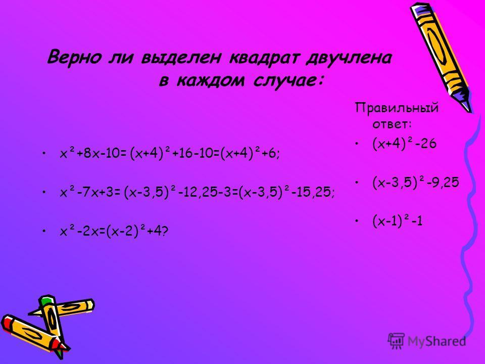 Верно ли выделен квадрат двучлена в каждом случае: х²+8х-10= (х+4)²+16-10=(х+4)²+6; х²-7х+3= (х-3,5)²-12,25-3=(х-3,5)²-15,25; х²-2х=(х-2)²+4? Правильный ответ: (х+4)²-26 (х-3,5)²-9,25 (х-1)²-1