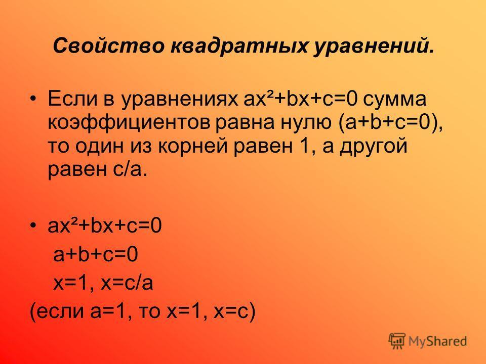Свойство квадратных уравнений. Если в уравнениях ах²+bх+с=0 сумма коэффициентов равна нулю (а+b+с=0), то один из корней равен 1, а другой равен с/а. ах²+bх+с=0 а+b+с=0 х=1, х=с/а (если а=1, то х=1, х=с)