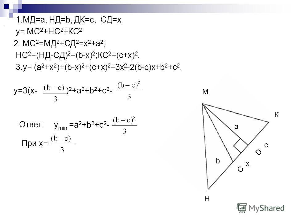 1.МД=а, НД=b, ДК=с, СД=x y= МС 2 +НС 2 +КС 2 2. МС 2 =МД 2 +СД 2 =x 2 +a 2 ; НС 2 =(НД-СД) 2 =(b-x) 2 ;КС 2 =(с+x) 2. 3.y= (a 2 +x 2 )+(b-x) 2 +(c+x) 2 =3x 2 -2(b-c)x+b 2 +c 2. y=3(x- ) 2 +a 2 +b 2 +c 2 - При x= у min =a 2 +b 2 +c 2 -. Ответ: Н К М D