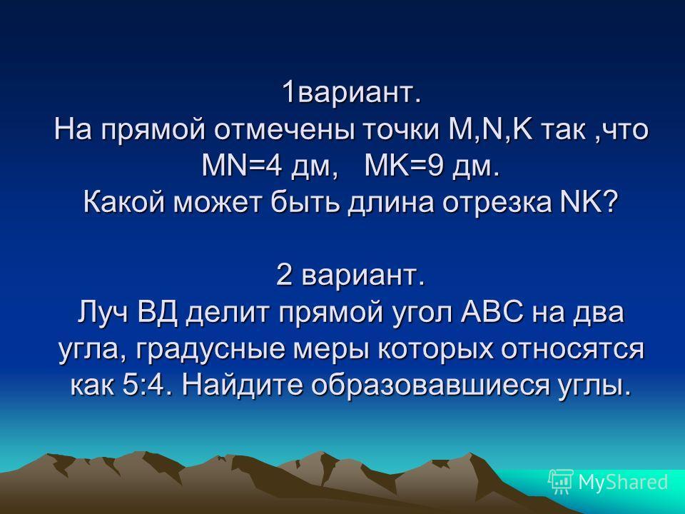 1вариант. На прямой отмечены точки M,N,K так,что MN=4 дм, MK=9 дм. Какой может быть длина отрезка NK? 2 вариант. Луч ВД делит прямой угол АВС на два угла, градусные меры которых относятся как 5:4. Найдите образовавшиеся углы.
