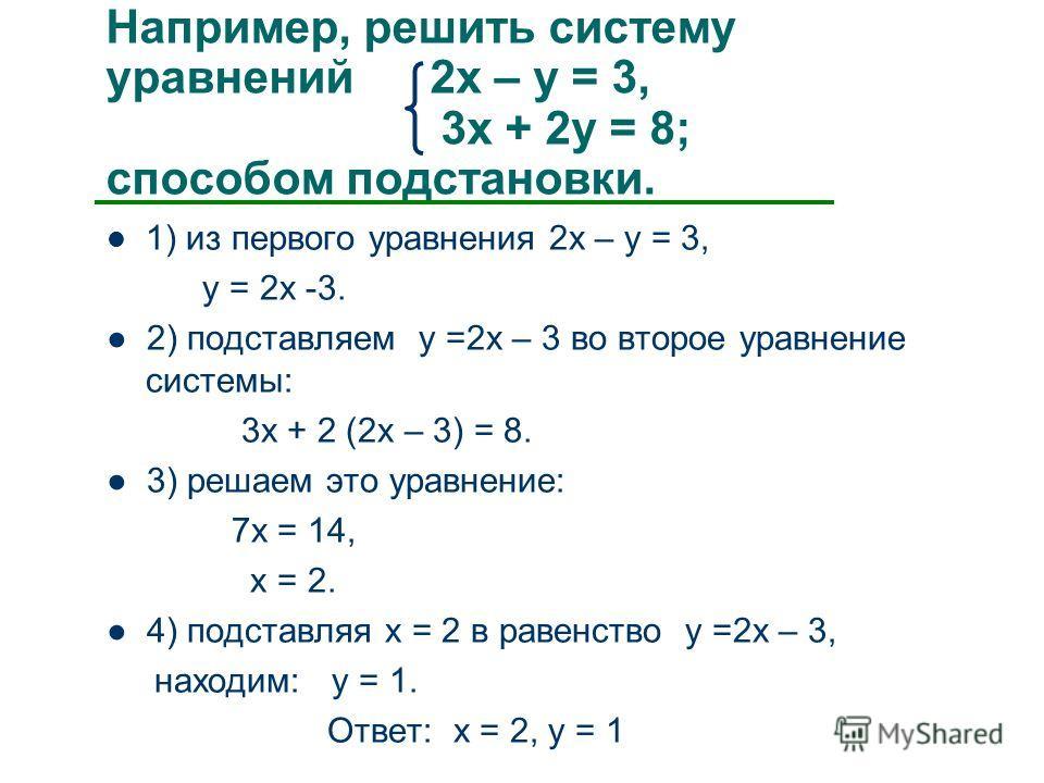 Например, решить систему уравнений 2х – у = 3, 3х + 2у = 8; способом подстановки. 1) из первого уравнения 2х – у = 3, у = 2х -3. 2) подставляем у =2х – 3 во второе уравнение системы: 3х + 2 (2х – 3) = 8. 3) решаем это уравнение: 7х = 14, х = 2. 4) по