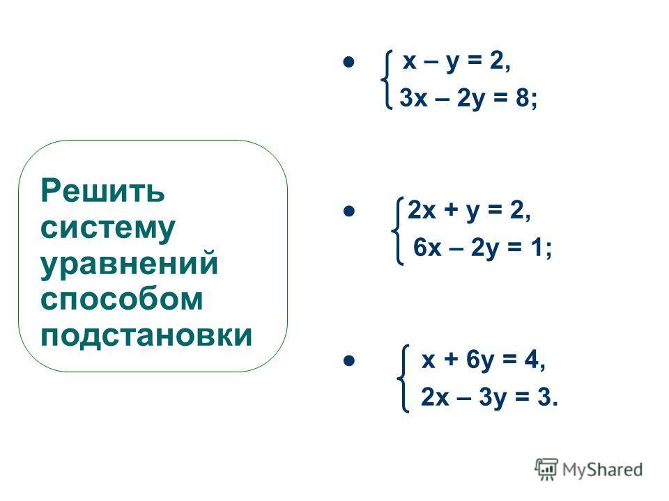 Решить систему уравнений способом подстановки х – у = 2, 3х – 2у = 8; 2х + у = 2, 6х – 2у = 1; х + 6у = 4, 2х – 3у = 3.