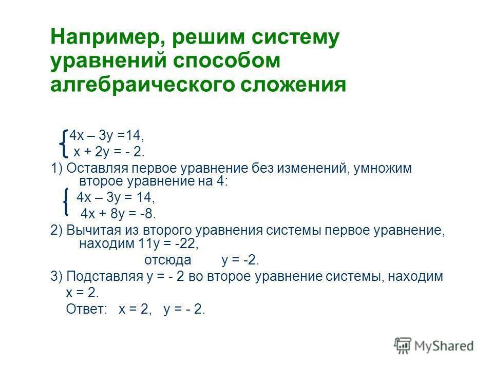 Например, решим систему уравнений способом алгебраического сложения 4х – 3у =14, х + 2у = - 2. 1) Оставляя первое уравнение без изменений, умножим второе уравнение на 4: 4х – 3у = 14, 4х + 8у = -8. 2) Вычитая из второго уравнения системы первое уравн