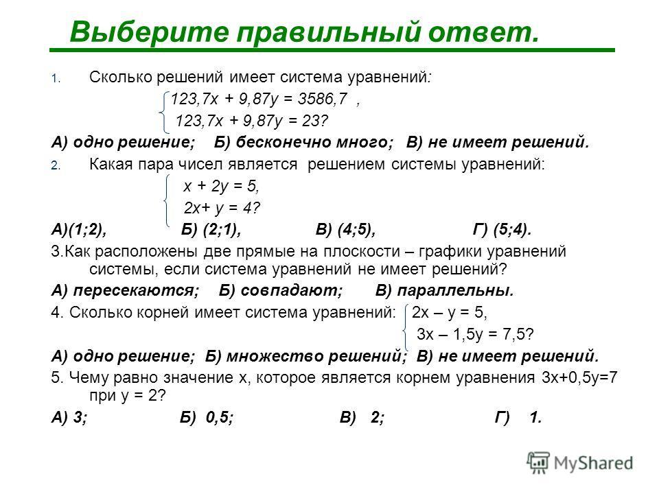 Выберите правильный ответ. 1. Сколько решений имеет система уравнений: 123,7х + 9,87у = 3586,7, 123,7х + 9,87у = 23? А) одно решение; Б) бесконечно много; В) не имеет решений. 2. Какая пара чисел является решением системы уравнений: х + 2у = 5, 2х+ у