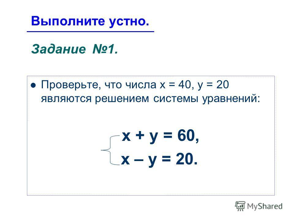Выполните устно. Задание 1. Проверьте, что числа х = 40, у = 20 являются решением системы уравнений: х + у = 60, х – у = 20.
