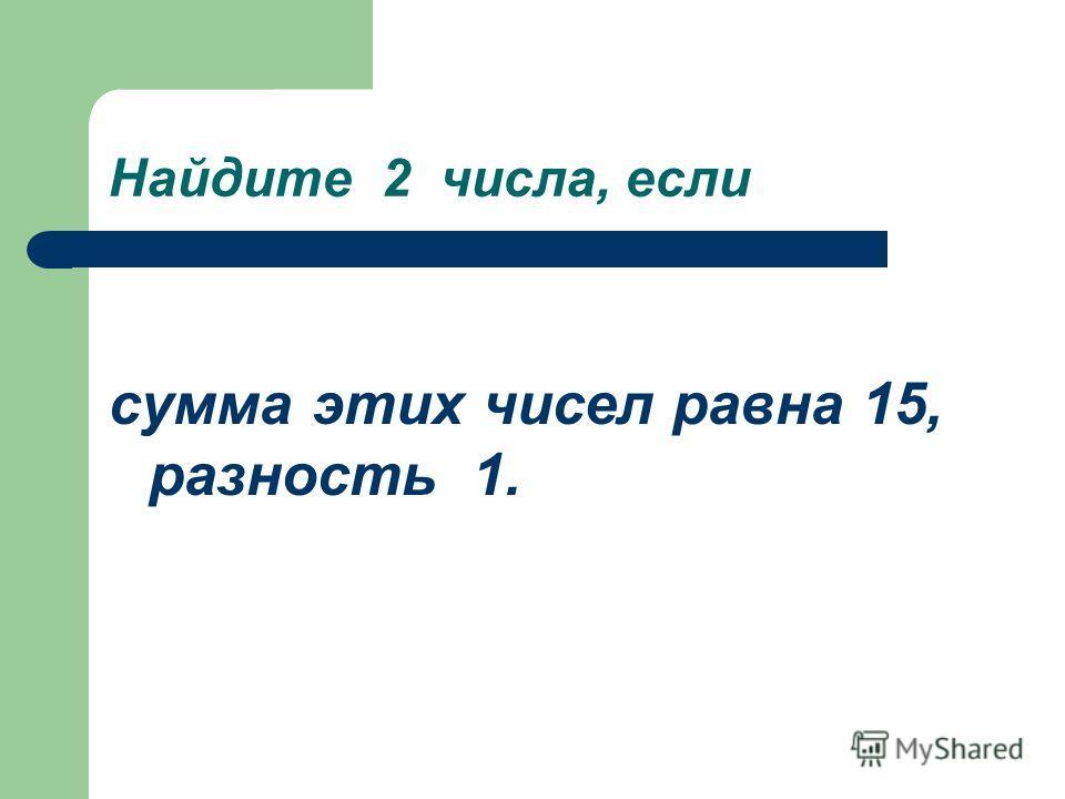 Найдите 2 числа, если сумма этих чисел равна 15, разность 1.