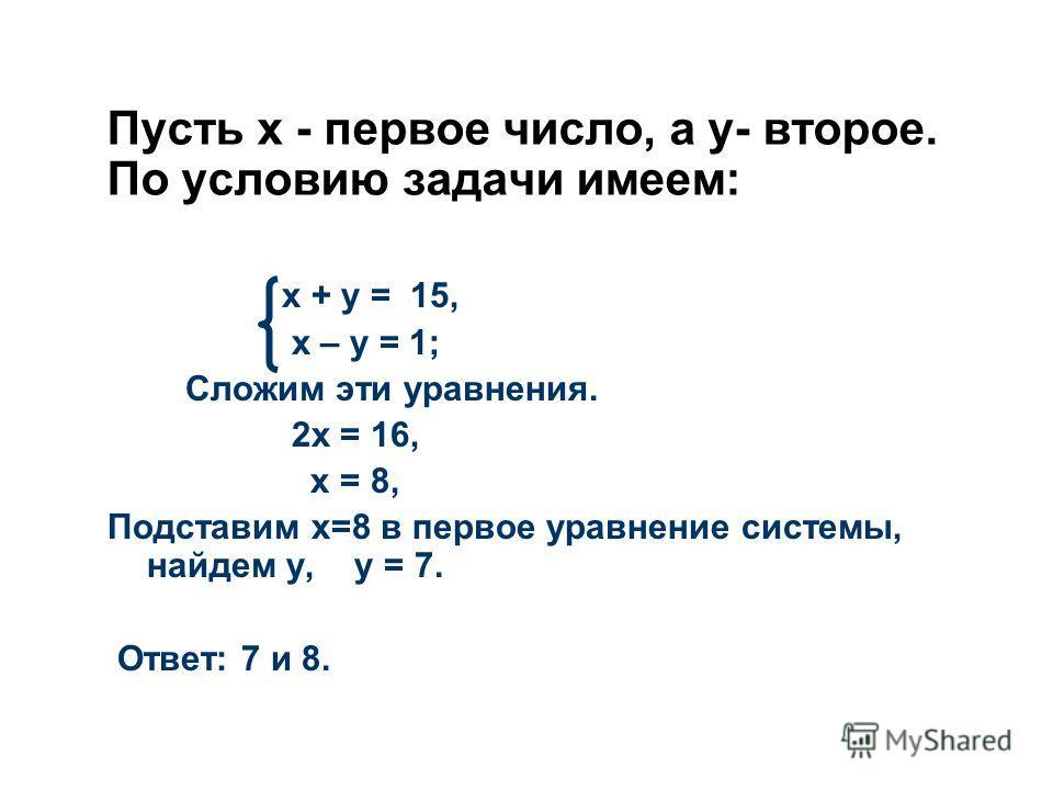 Пусть х - первое число, а у- второе. По условию задачи имеем: х + у = 15, х – у = 1; Сложим эти уравнения. 2х = 16, х = 8, Подставим х=8 в первое уравнение системы, найдем у, у = 7. Ответ: 7 и 8.