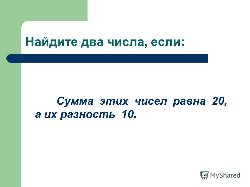 Найдите два числа, если: Сумма этих чисел равна 20, а их разность 10.