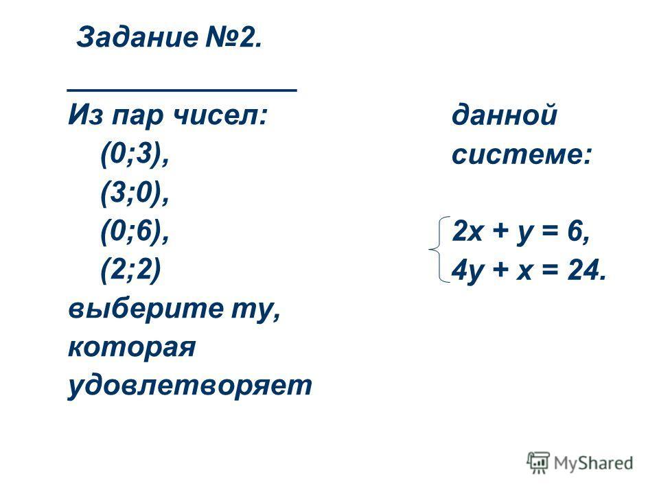 Задание 2. ______________ Из пар чисел: (0;3), (3;0), (0;6), (2;2) выберите ту, которая удовлетворяет данной системе: 2х + у = 6, 4у + х = 24.