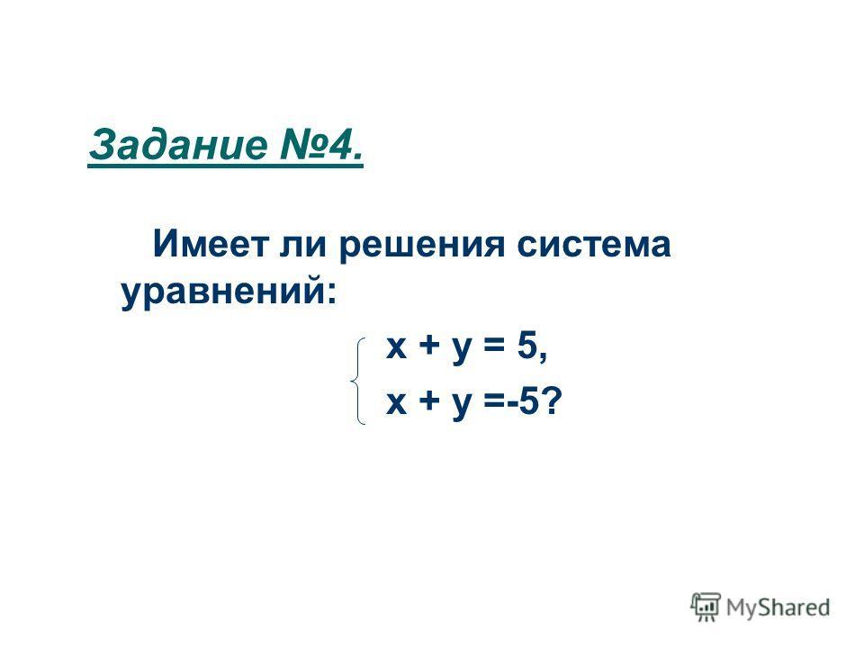 Задание 4. Имеет ли решения система уравнений: х + у = 5, х + у =-5?