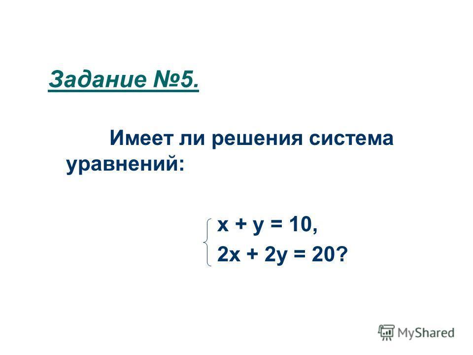 Задание 5. Имеет ли решения система уравнений: х + у = 10, 2х + 2у = 20?