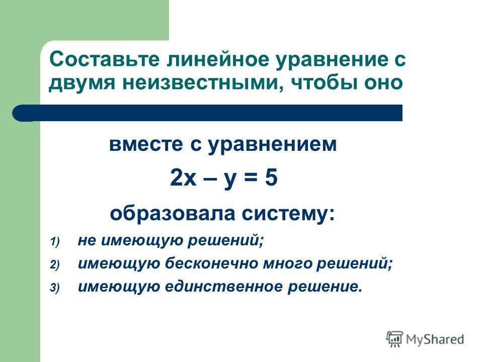 Составьте линейное уравнение с двумя неизвестными, чтобы оно вместе с уравнением 2х – у = 5 образовала систему: 1) не имеющую решений; 2) имеющую бесконечно много решений; 3) имеющую единственное решение.