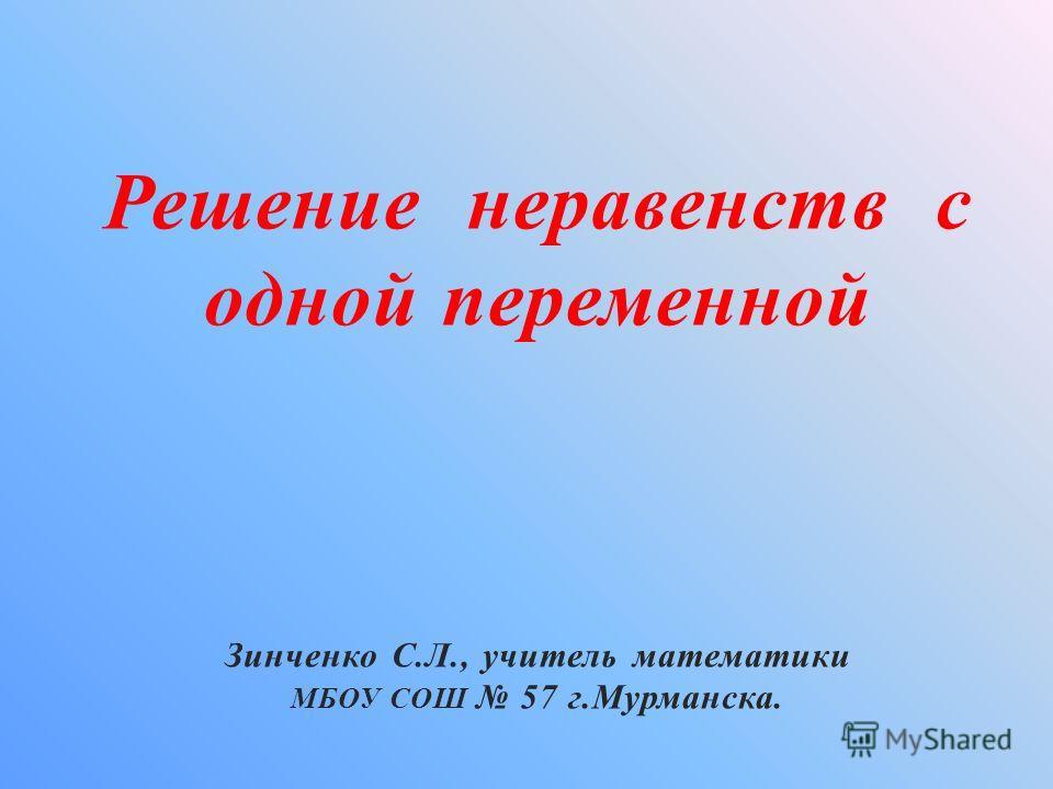Решение неравенств с одной переменной Зинченко С.Л., учитель математики МБОУ СОШ 57 г.Мурманска.