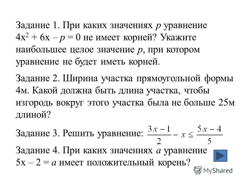 Задание 3. Решить уравнение: Задание 1. При каких значениях р уравнение 4x 2 + 6x – р = 0 не имеет корней? Укажите наибольшее целое значение р, при котором уравнение не будет иметь корней. Задание 2. Ширина участка прямоугольной формы 4м. Какой должн