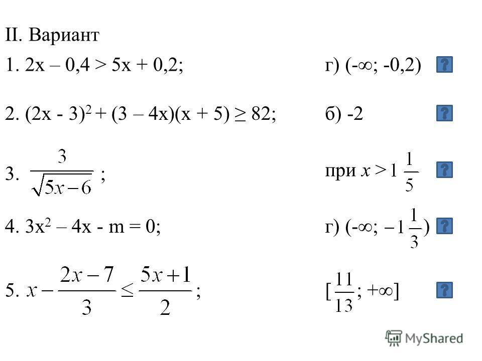 1. 2x – 0,4 > 5x + 0,2; II. Вариант г) (-; -0,2) 2. (2x - 3) 2 + (3 – 4x)(x + 5) 82; 4. 3x 2 – 4x - m = 0; 3. ; при x > г) (-; ) 5. ;[ ; +] б) -2